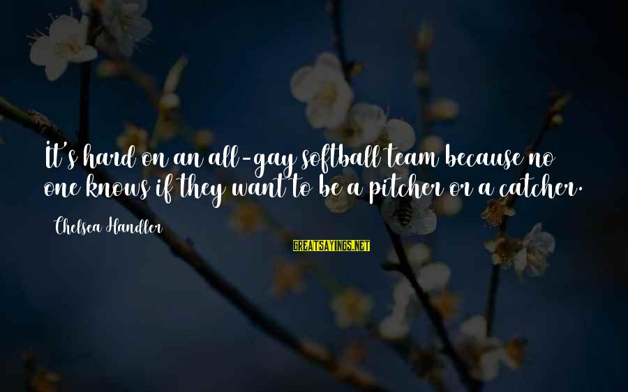 Handler's Sayings By Chelsea Handler: It's hard on an all-gay softball team because no one knows if they want to