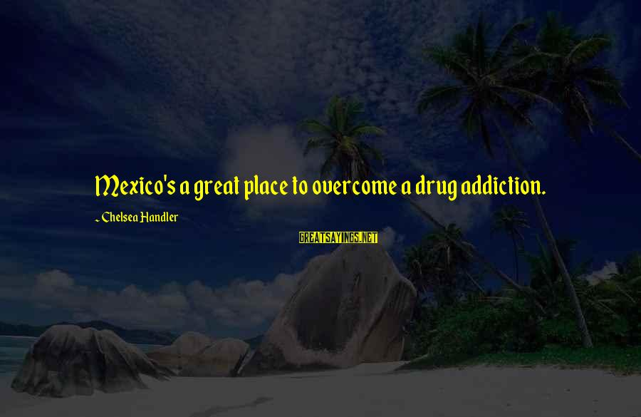 Handler's Sayings By Chelsea Handler: Mexico's a great place to overcome a drug addiction.