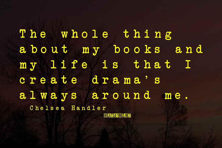 Handler's Sayings By Chelsea Handler: The whole thing about my books and my life is that I create drama's always