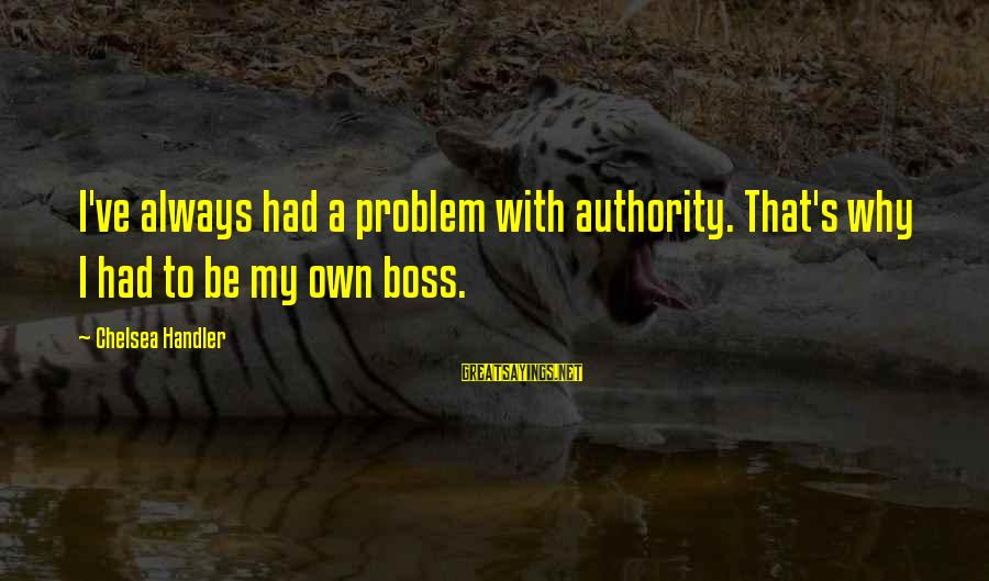 Handler's Sayings By Chelsea Handler: I've always had a problem with authority. That's why I had to be my own