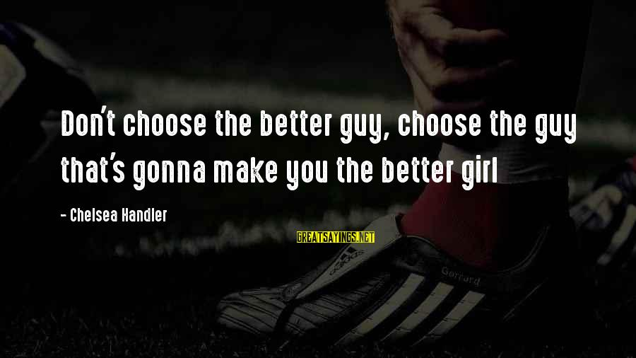Handler's Sayings By Chelsea Handler: Don't choose the better guy, choose the guy that's gonna make you the better girl