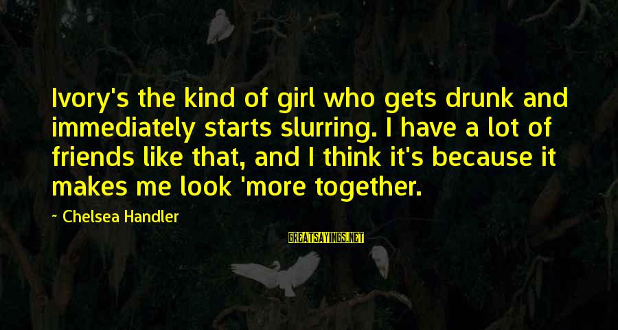 Handler's Sayings By Chelsea Handler: Ivory's the kind of girl who gets drunk and immediately starts slurring. I have a