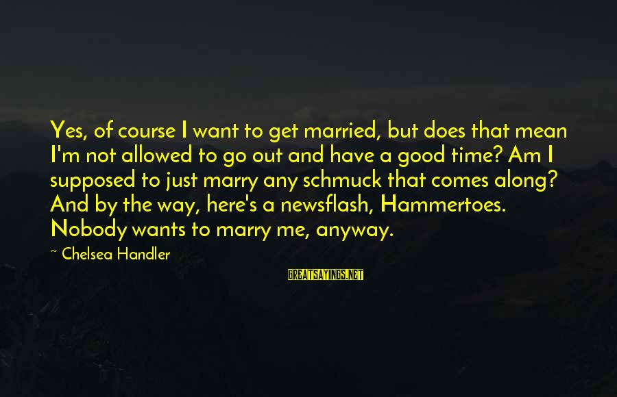 Handler's Sayings By Chelsea Handler: Yes, of course I want to get married, but does that mean I'm not allowed