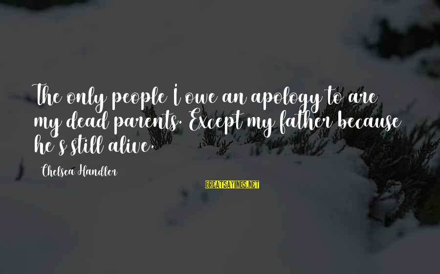 Handler's Sayings By Chelsea Handler: The only people I owe an apology to are my dead parents. Except my father