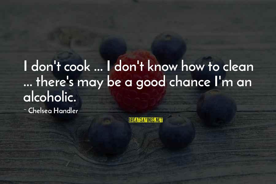 Handler's Sayings By Chelsea Handler: I don't cook ... I don't know how to clean ... there's may be a