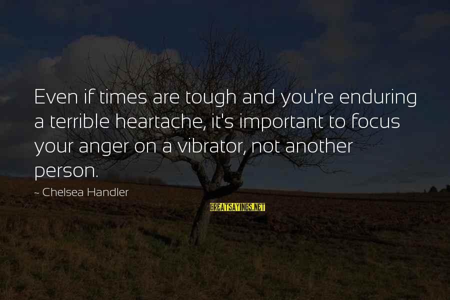Handler's Sayings By Chelsea Handler: Even if times are tough and you're enduring a terrible heartache, it's important to focus
