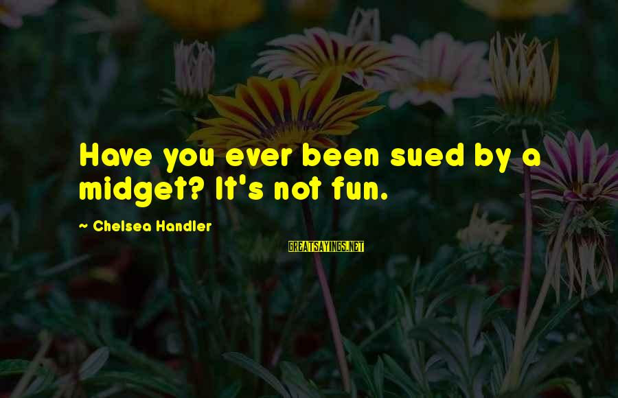 Handler's Sayings By Chelsea Handler: Have you ever been sued by a midget? It's not fun.
