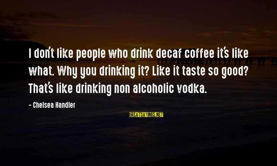 Handler's Sayings By Chelsea Handler: I don't like people who drink decaf coffee it's like what. Why you drinking it?