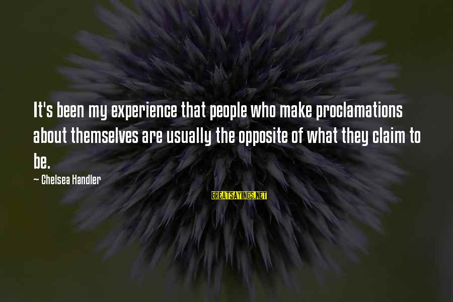 Handler's Sayings By Chelsea Handler: It's been my experience that people who make proclamations about themselves are usually the opposite