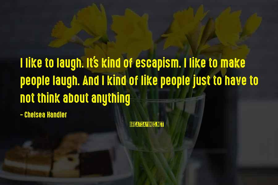 Handler's Sayings By Chelsea Handler: I like to laugh. It's kind of escapism. I like to make people laugh. And