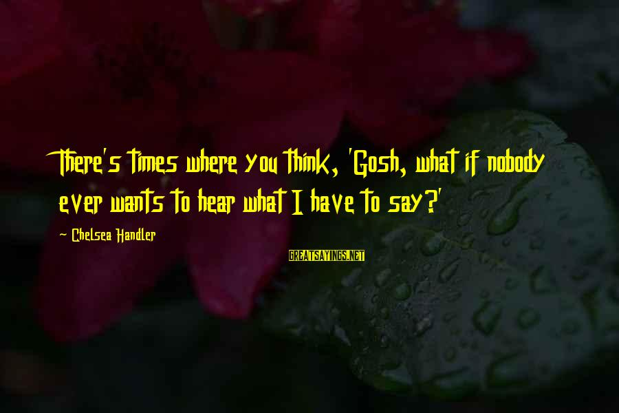 Handler's Sayings By Chelsea Handler: There's times where you think, 'Gosh, what if nobody ever wants to hear what I