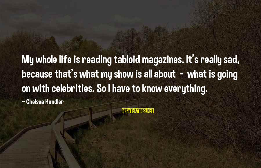Handler's Sayings By Chelsea Handler: My whole life is reading tabloid magazines. It's really sad, because that's what my show