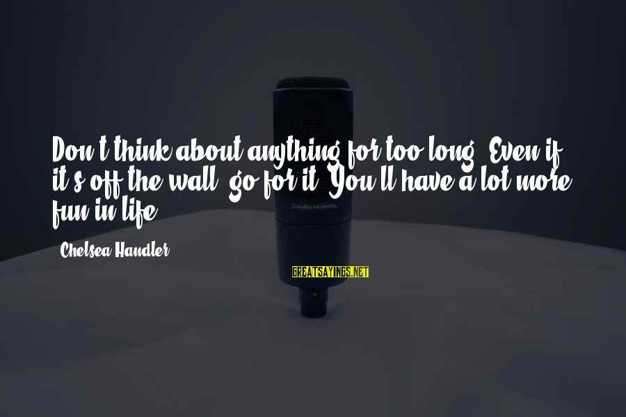 Handler's Sayings By Chelsea Handler: Don't think about anything for too long. Even if it's off-the-wall, go for it. You'll