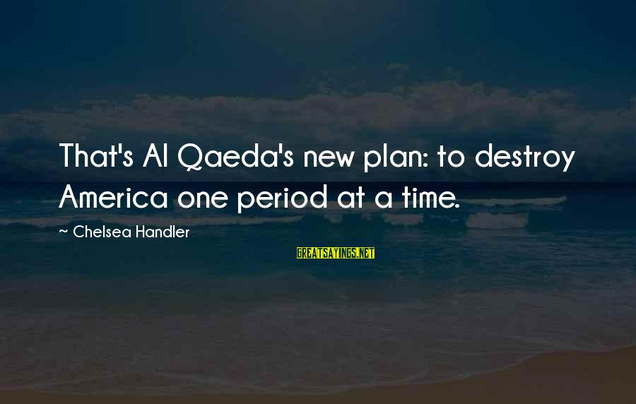 Handler's Sayings By Chelsea Handler: That's Al Qaeda's new plan: to destroy America one period at a time.