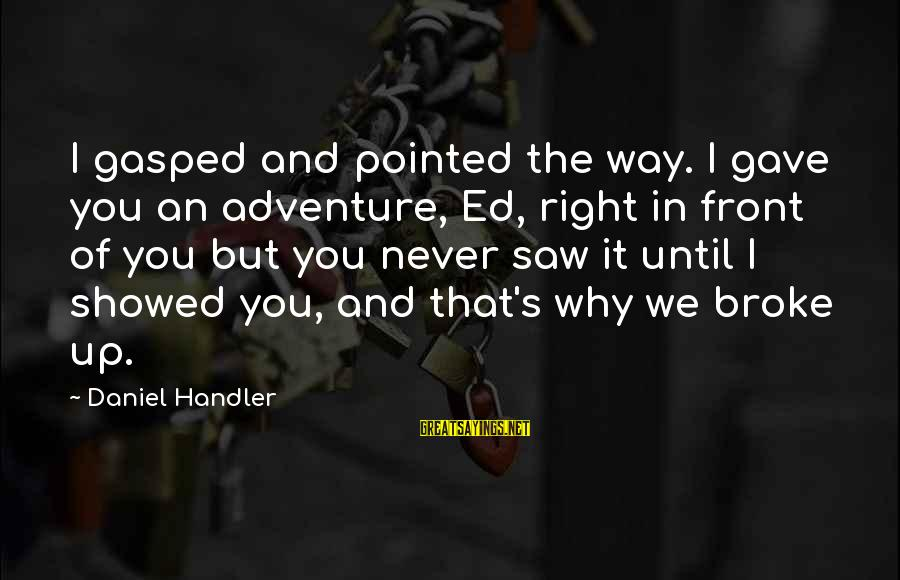 Handler's Sayings By Daniel Handler: I gasped and pointed the way. I gave you an adventure, Ed, right in front