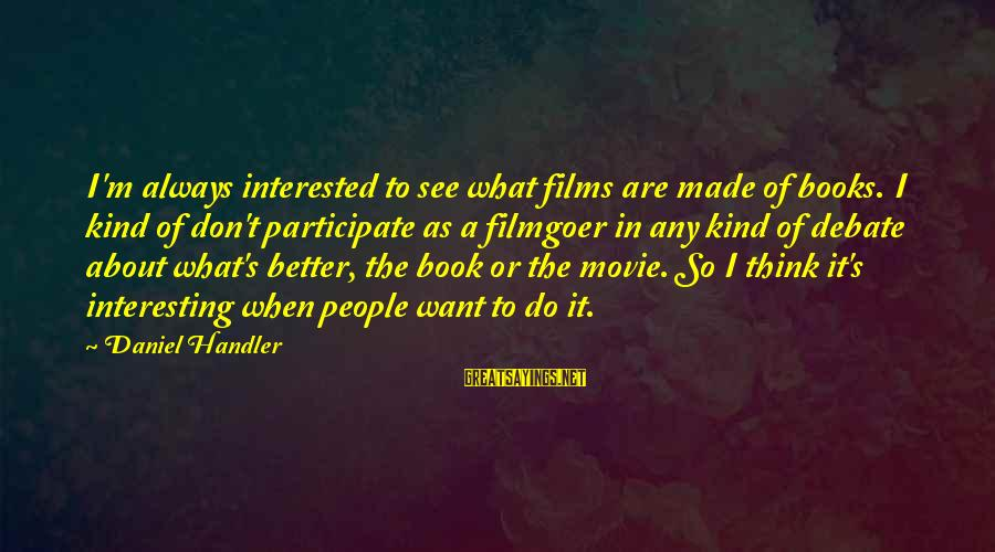 Handler's Sayings By Daniel Handler: I'm always interested to see what films are made of books. I kind of don't