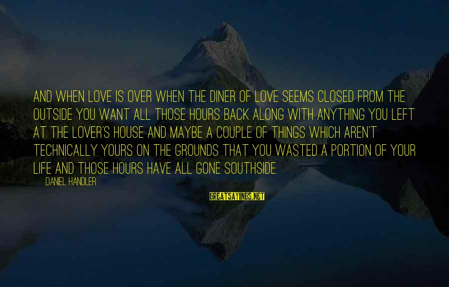 Handler's Sayings By Daniel Handler: And when love is over when the diner of love seems closed from the outside