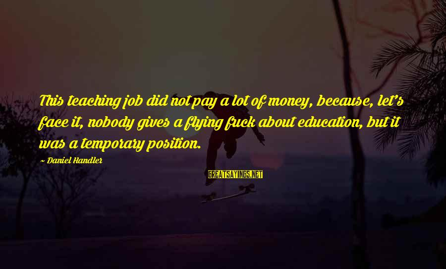 Handler's Sayings By Daniel Handler: This teaching job did not pay a lot of money, because, let's face it, nobody