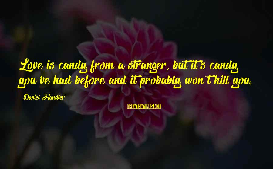 Handler's Sayings By Daniel Handler: Love is candy from a stranger, but it's candy you've had before and it probably
