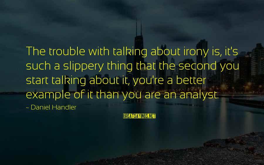 Handler's Sayings By Daniel Handler: The trouble with talking about irony is, it's such a slippery thing that the second