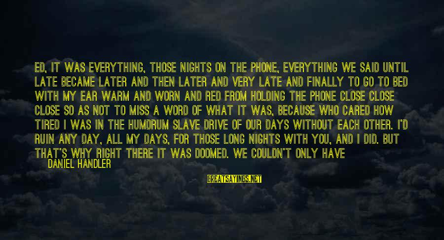 Handler's Sayings By Daniel Handler: Ed, it was everything, those nights on the phone, everything we said until late became