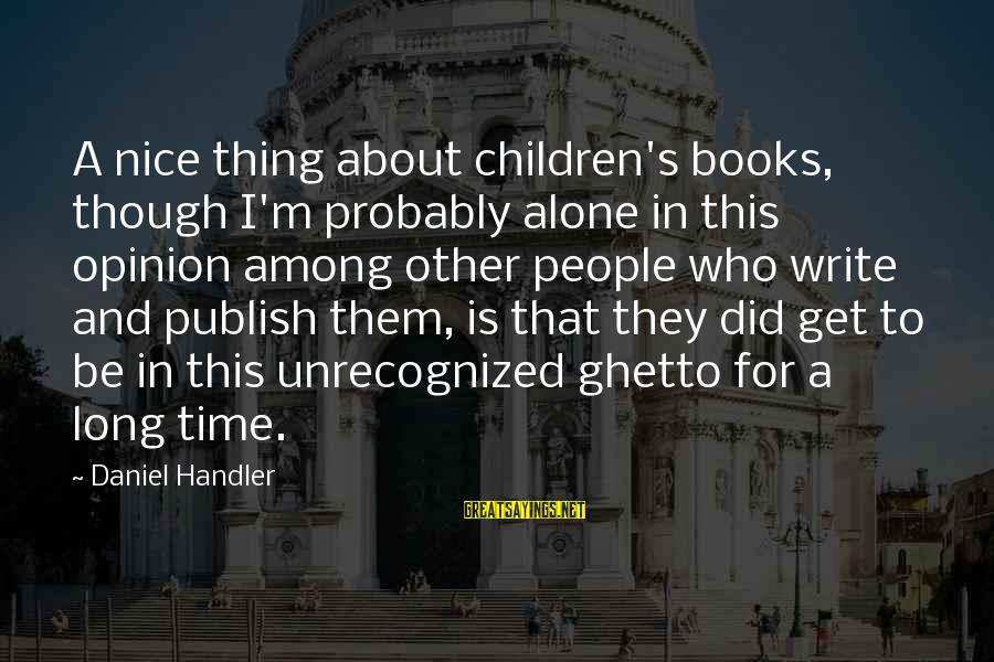 Handler's Sayings By Daniel Handler: A nice thing about children's books, though I'm probably alone in this opinion among other