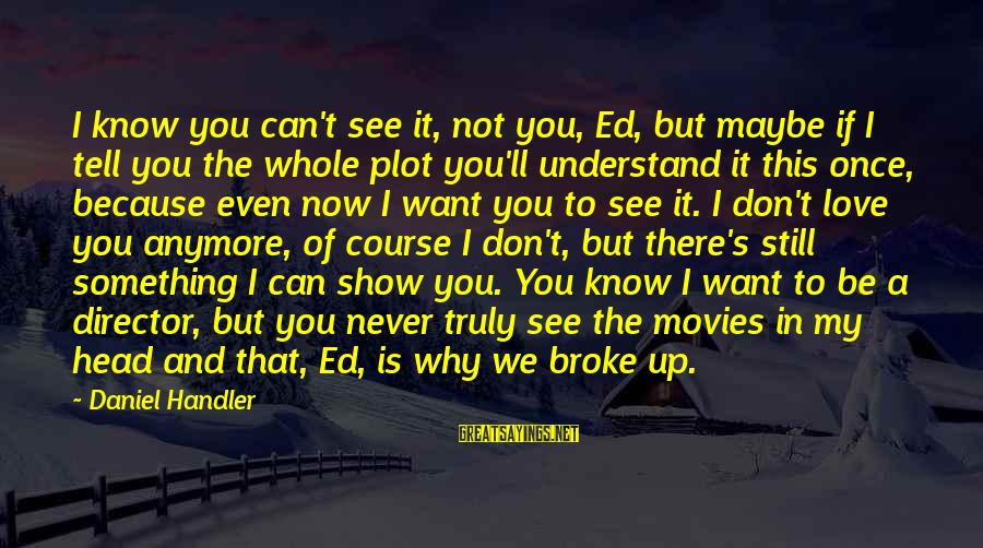 Handler's Sayings By Daniel Handler: I know you can't see it, not you, Ed, but maybe if I tell you