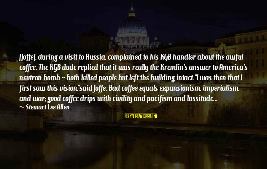 Handler's Sayings By Stewart Lee Allen: [Joffe], during a visit to Russia, complained to his KGB handler about the awful coffee.