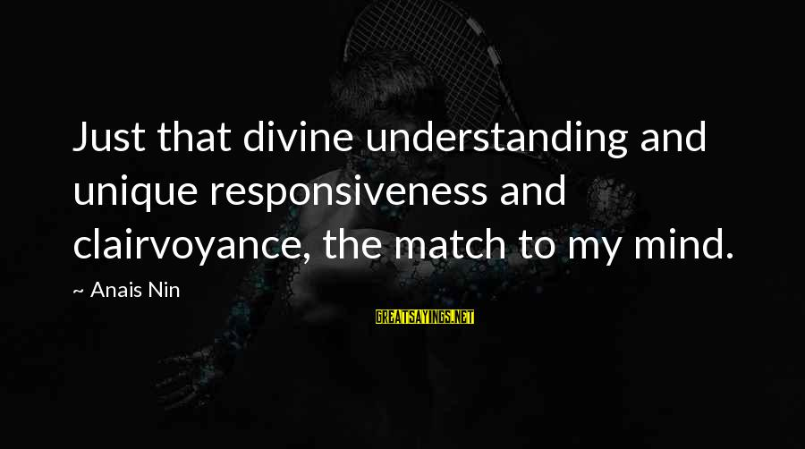 Handling Defeat Sayings By Anais Nin: Just that divine understanding and unique responsiveness and clairvoyance, the match to my mind.
