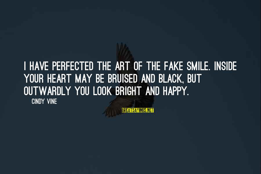 Handling Defeat Sayings By Cindy Vine: I have perfected the art of the fake smile. Inside your heart may be bruised