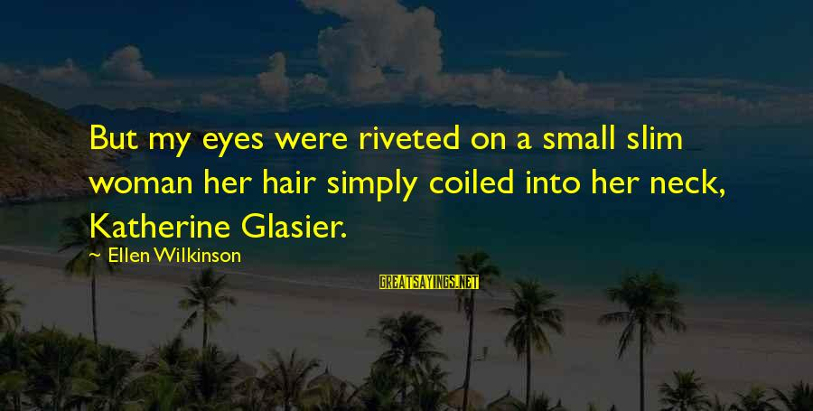 Handling Defeat Sayings By Ellen Wilkinson: But my eyes were riveted on a small slim woman her hair simply coiled into