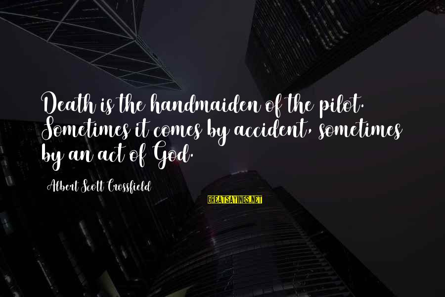 Handmaiden Sayings By Albert Scott Crossfield: Death is the handmaiden of the pilot. Sometimes it comes by accident, sometimes by an