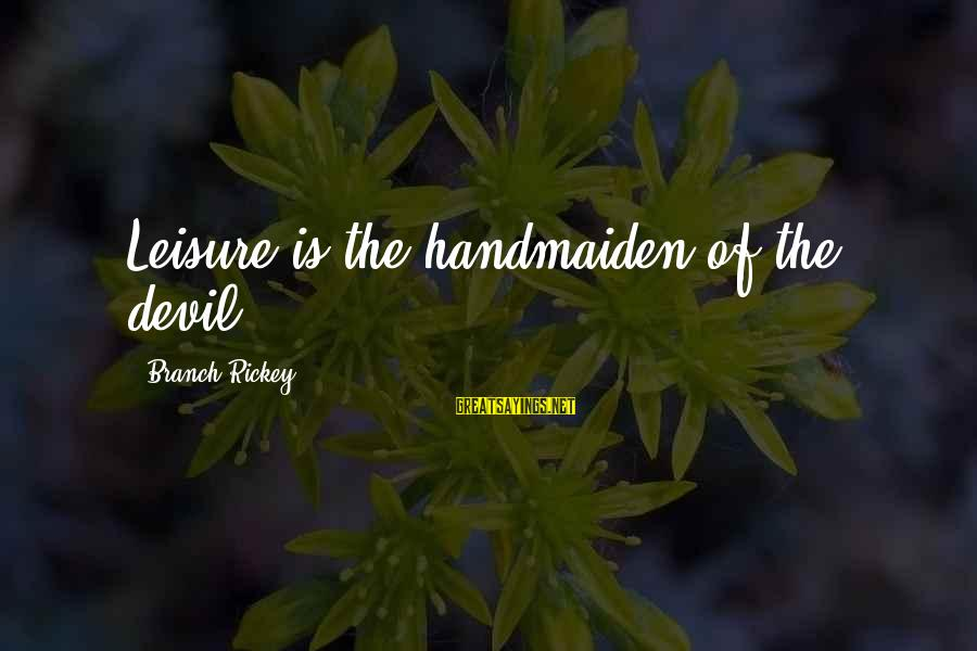 Handmaiden Sayings By Branch Rickey: Leisure is the handmaiden of the devil.