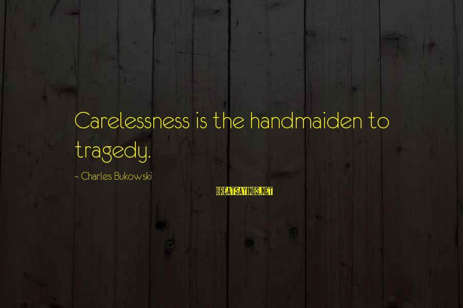 Handmaiden Sayings By Charles Bukowski: Carelessness is the handmaiden to tragedy.