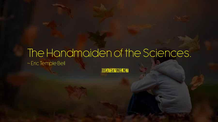 Handmaiden Sayings By Eric Temple Bell: The Handmaiden of the Sciences.