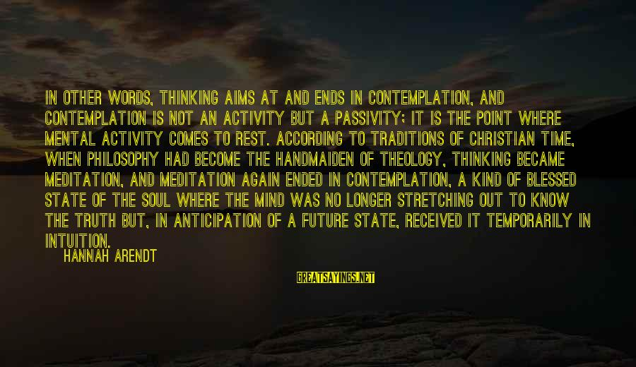 Handmaiden Sayings By Hannah Arendt: In other words, thinking aims at and ends in contemplation, and contemplation is not an