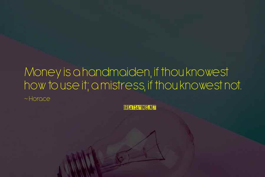 Handmaiden Sayings By Horace: Money is a handmaiden, if thou knowest how to use it; a mistress, if thou