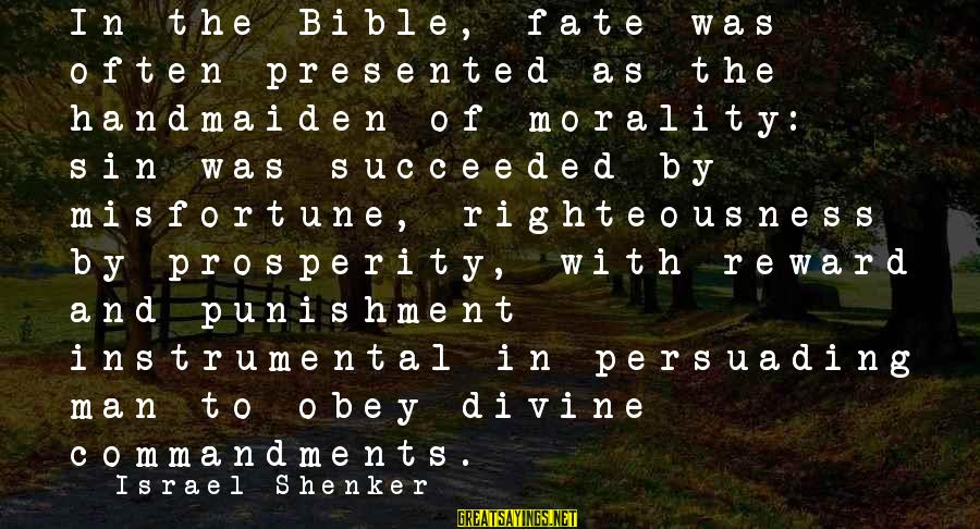 Handmaiden Sayings By Israel Shenker: In the Bible, fate was often presented as the handmaiden of morality: sin was succeeded