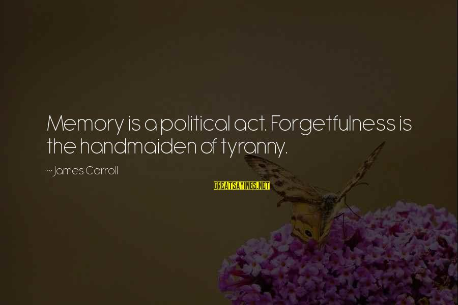 Handmaiden Sayings By James Carroll: Memory is a political act. Forgetfulness is the handmaiden of tyranny.