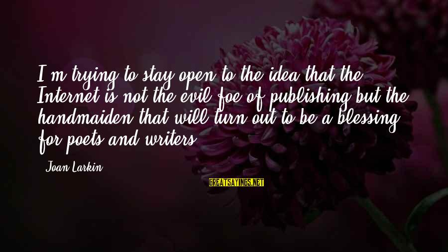 Handmaiden Sayings By Joan Larkin: I'm trying to stay open to the idea that the Internet is not the evil