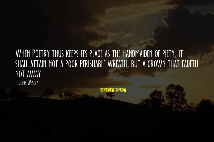 Handmaiden Sayings By John Wesley: When Poetry thus keeps its place as the handmaiden of piety, it shall attain not