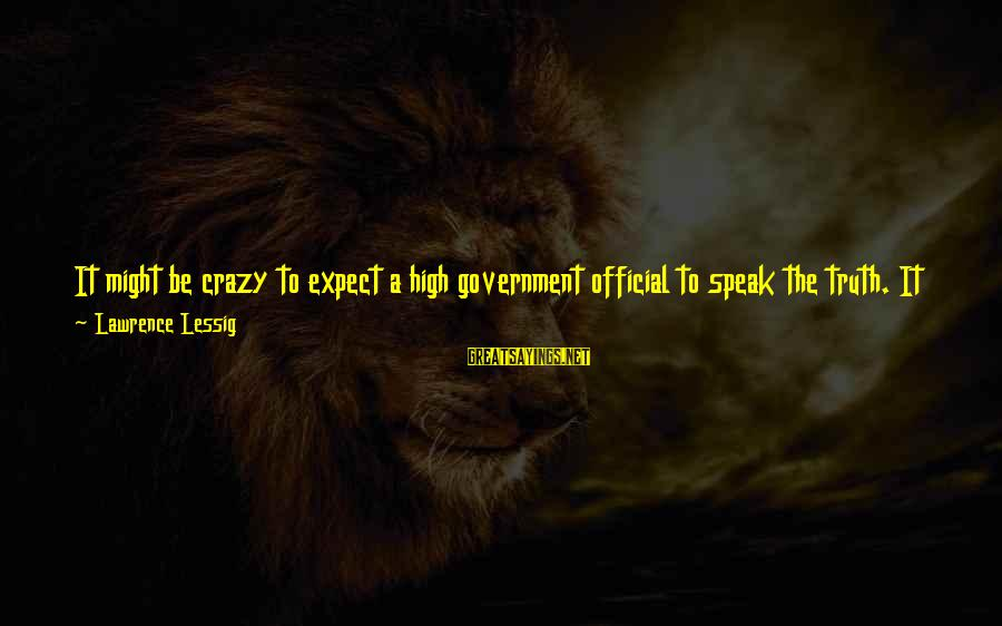 Handmaiden Sayings By Lawrence Lessig: It might be crazy to expect a high government official to speak the truth. It
