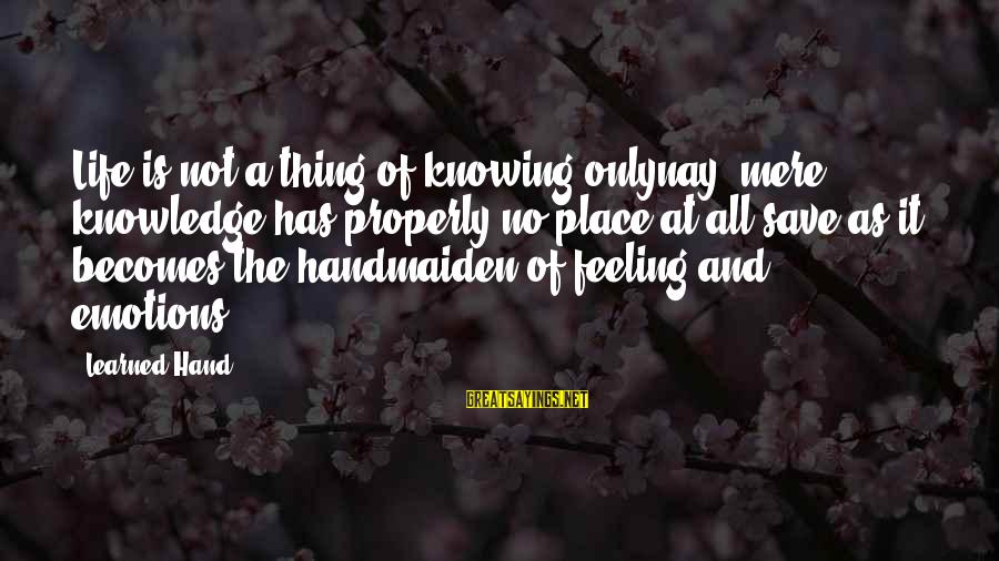 Handmaiden Sayings By Learned Hand: Life is not a thing of knowing onlynay, mere knowledge has properly no place at