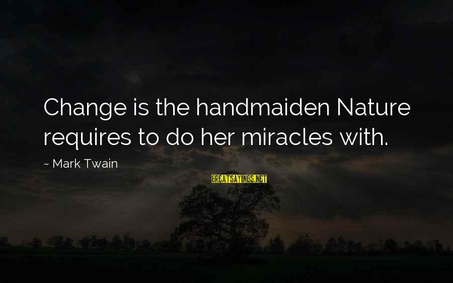 Handmaiden Sayings By Mark Twain: Change is the handmaiden Nature requires to do her miracles with.