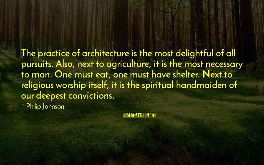 Handmaiden Sayings By Philip Johnson: The practice of architecture is the most delightful of all pursuits. Also, next to agriculture,