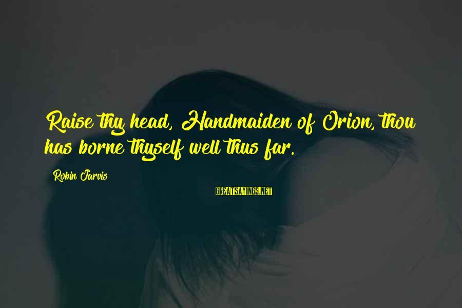 Handmaiden Sayings By Robin Jarvis: Raise thy head, Handmaiden of Orion, thou has borne thyself well thus far.