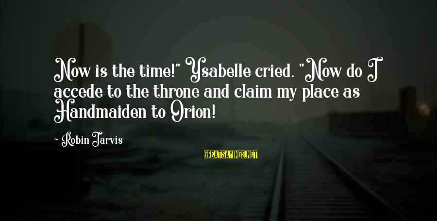 """Handmaiden Sayings By Robin Jarvis: Now is the time!"""" Ysabelle cried. """"Now do I accede to the throne and claim"""