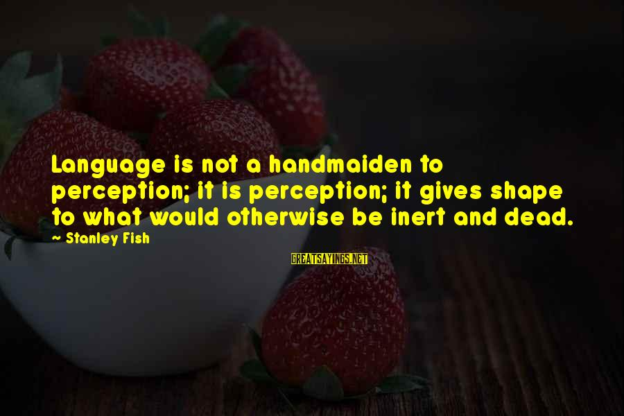 Handmaiden Sayings By Stanley Fish: Language is not a handmaiden to perception; it is perception; it gives shape to what