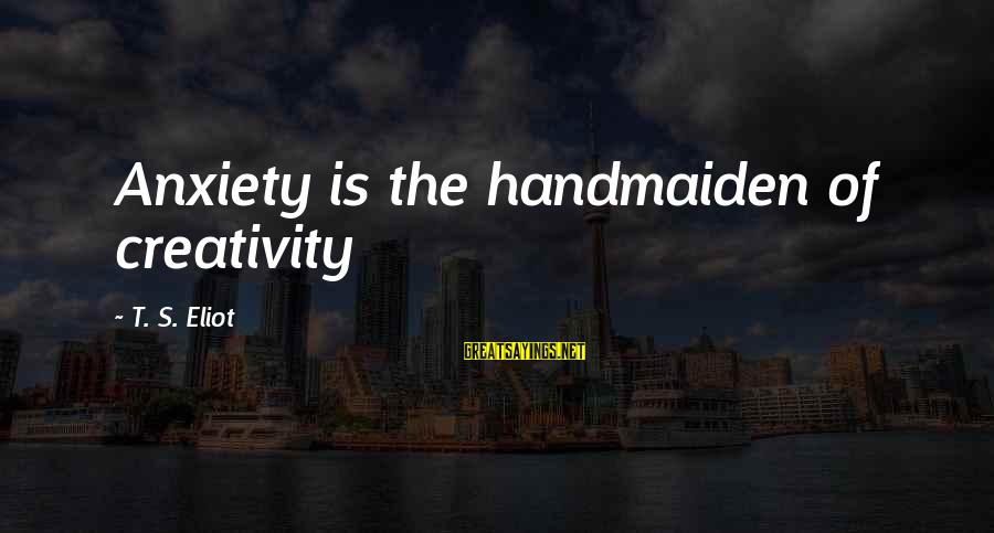 Handmaiden Sayings By T. S. Eliot: Anxiety is the handmaiden of creativity