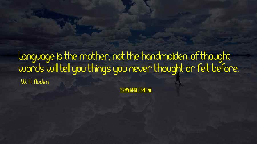 Handmaiden Sayings By W. H. Auden: Language is the mother, not the handmaiden, of thought; words will tell you things you